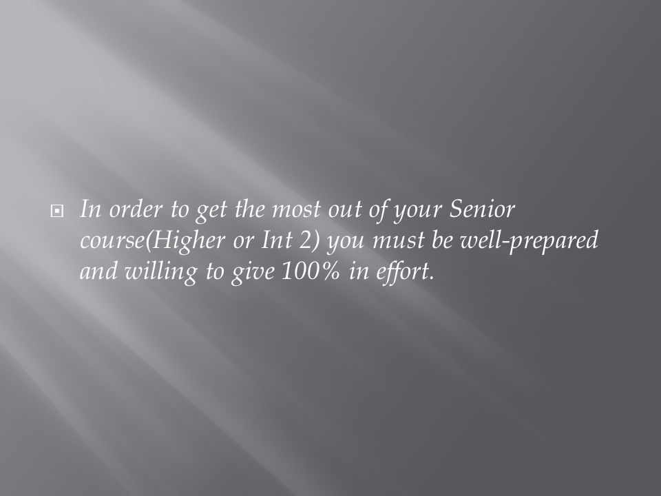  In order to get the most out of your Senior course(Higher or Int 2) you must be well-prepared and willing to give 100% in effort.