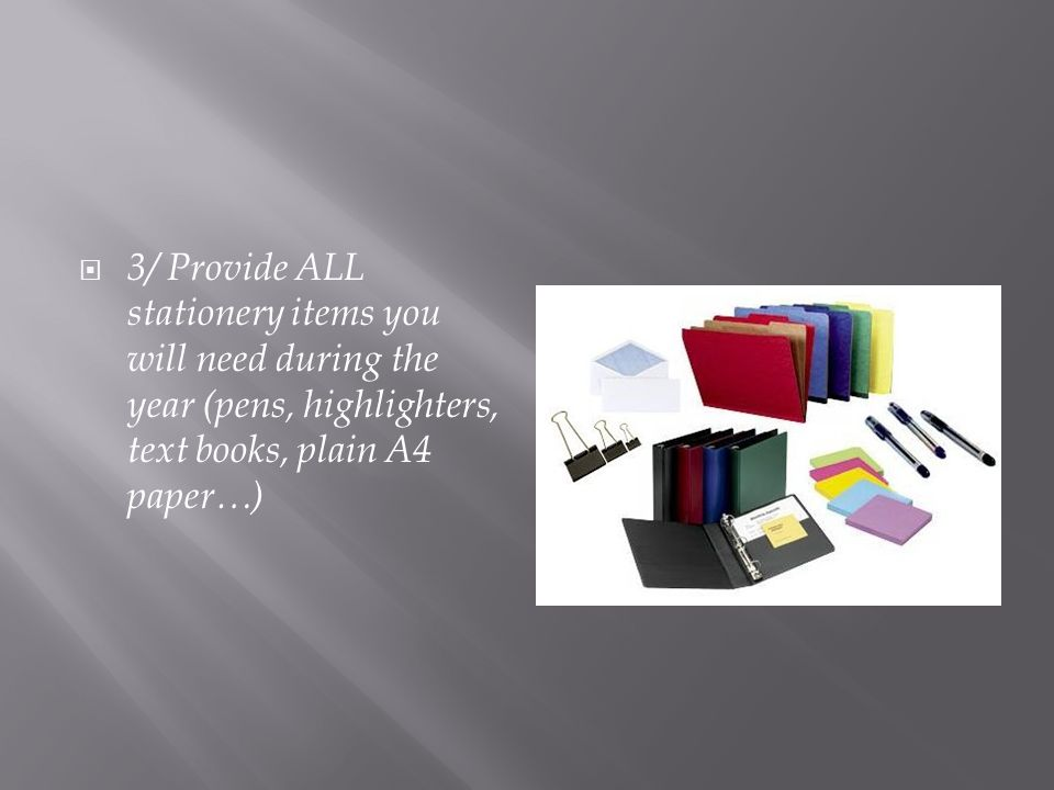  3/ Provide ALL stationery items you will need during the year (pens, highlighters, text books, plain A4 paper…)