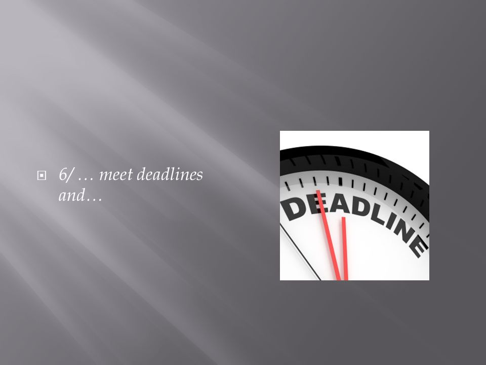  6/ … meet deadlines and…