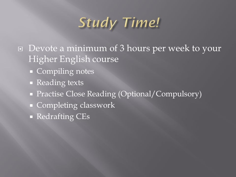  Devote a minimum of 3 hours per week to your Higher English course  Compiling notes  Reading texts  Practise Close Reading (Optional/Compulsory)  Completing classwork  Redrafting CEs