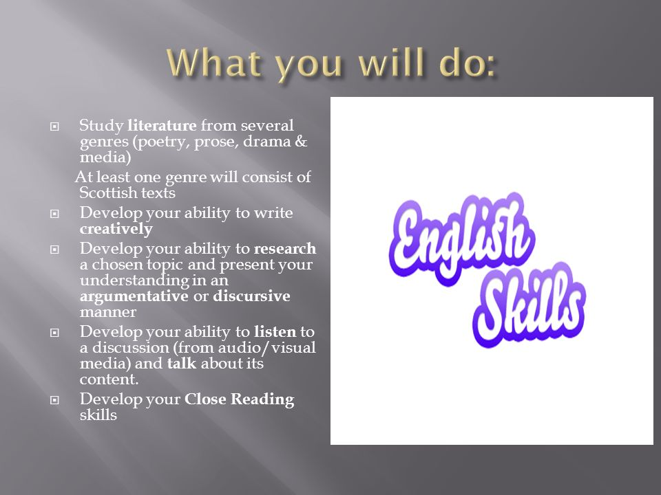 Study literature from several genres (poetry, prose, drama & media) At least one genre will consist of Scottish texts  Develop your ability to write creatively  Develop your ability to research a chosen topic and present your understanding in an argumentative or discursive manner  Develop your ability to listen to a discussion (from audio/visual media) and talk about its content.