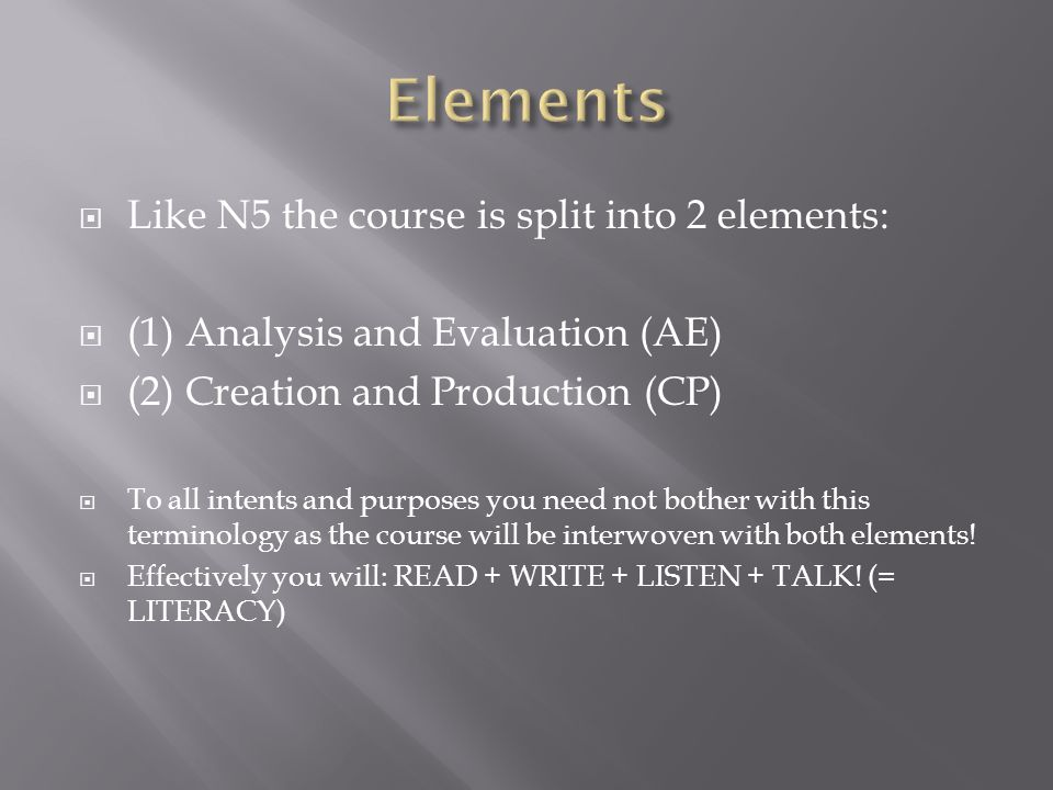  Like N5 the course is split into 2 elements:  (1) Analysis and Evaluation (AE)  (2) Creation and Production (CP)  To all intents and purposes you need not bother with this terminology as the course will be interwoven with both elements.