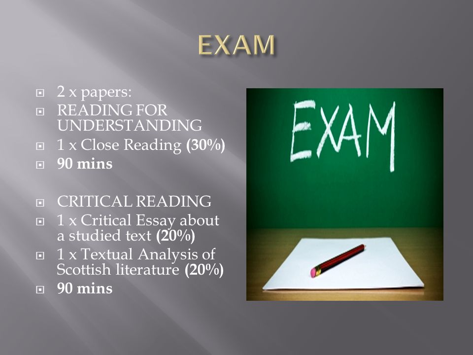  2 x papers:  READING FOR UNDERSTANDING  1 x Close Reading (30%)  90 mins  CRITICAL READING  1 x Critical Essay about a studied text (20%)  1 x Textual Analysis of Scottish literature (20%)  90 mins