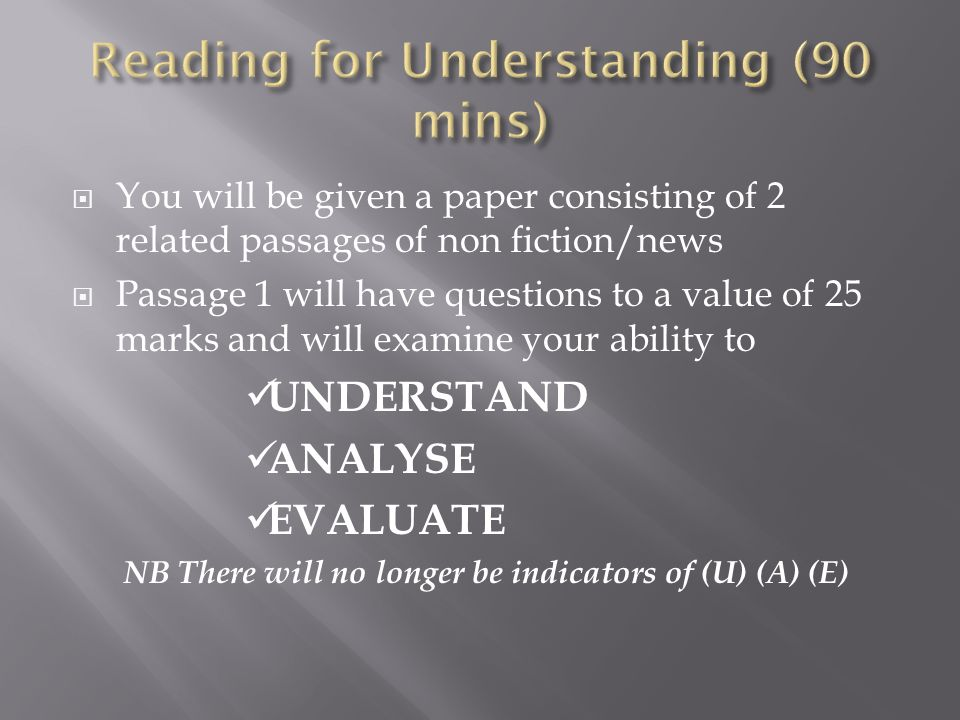  You will be given a paper consisting of 2 related passages of non fiction/news  Passage 1 will have questions to a value of 25 marks and will examine your ability to UNDERSTAND ANALYSE EVALUATE NB There will no longer be indicators of (U) (A) (E)