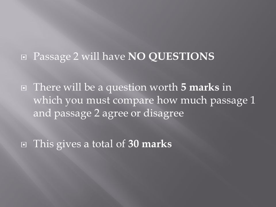  Passage 2 will have NO QUESTIONS  There will be a question worth 5 marks in which you must compare how much passage 1 and passage 2 agree or disagree  This gives a total of 30 marks