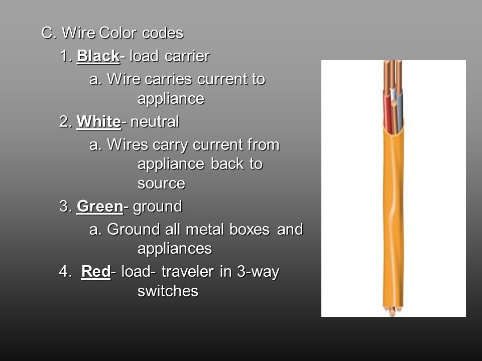 C. Wire Color codes 1. Black- load carrier a. Wire carries current to appliance 2.