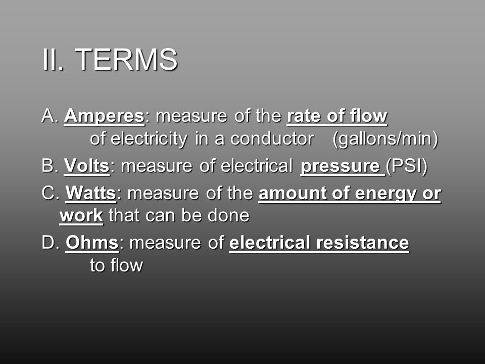 II. TERMS A. Amperes: measure of the rate of flow of electricity in a conductor (gallons/min) B.