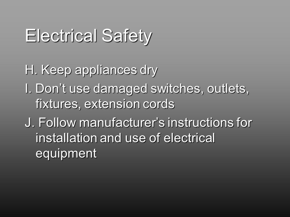 Electrical Safety H. Keep appliances dry I.