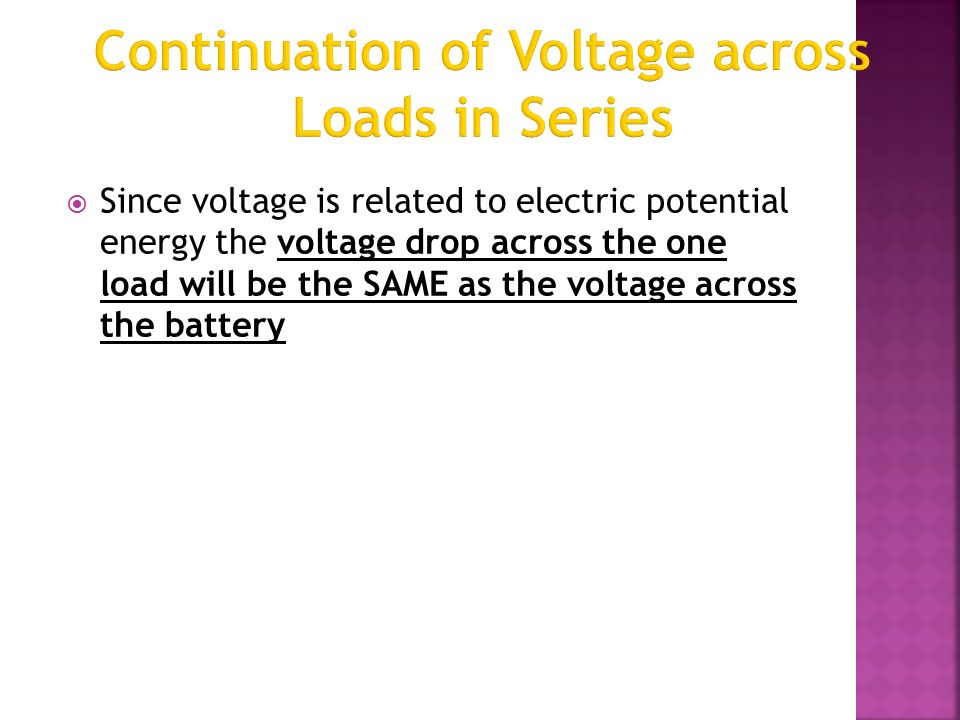  Since voltage is related to electric potential energy the voltage drop across the one load will be the SAME as the voltage across the battery