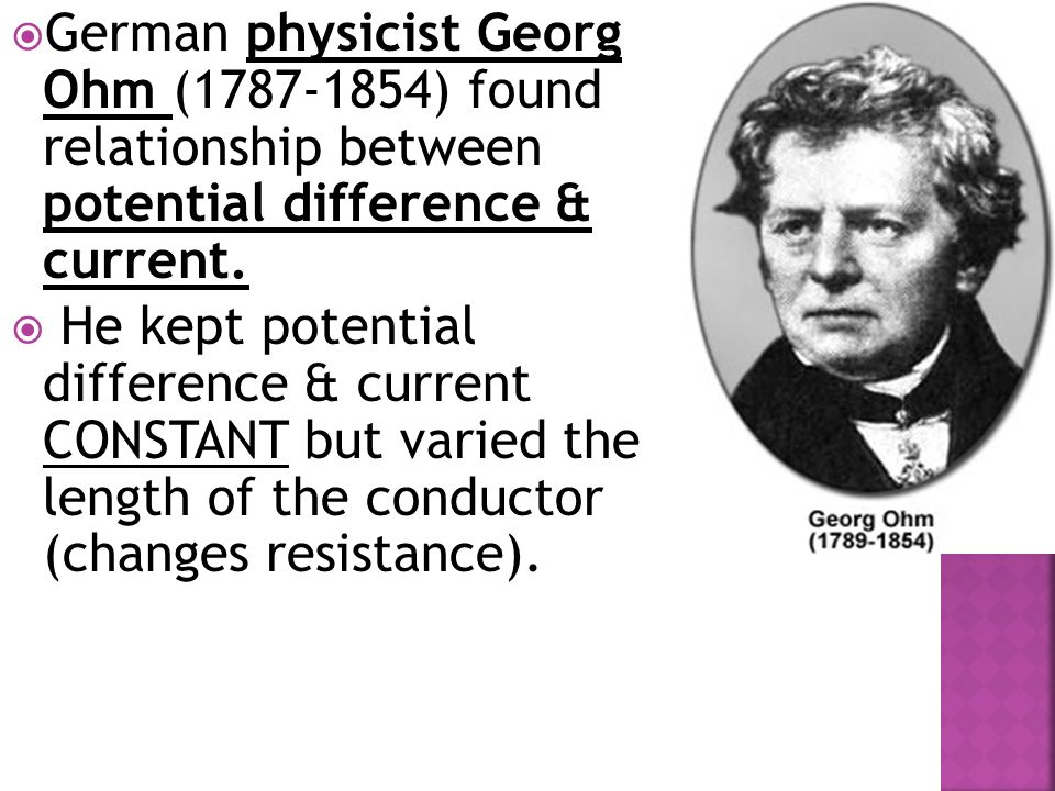  German physicist Georg Ohm ( ) found relationship between potential difference & current.