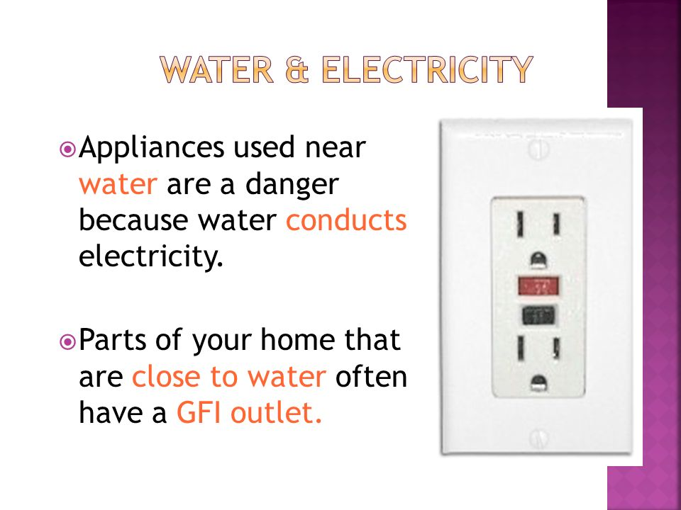  Appliances used near water are a danger because water conducts electricity.