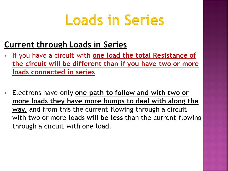 Current through Loads in Series  If you have a circuit with one load the total Resistance of the circuit will be different than if you have two or more loads connected in series  Electrons have only one path to follow and with two or more loads they have more bumps to deal with along the way, and from this the current flowing through a circuit with two or more loads will be less than the current flowing through a circuit with one load.