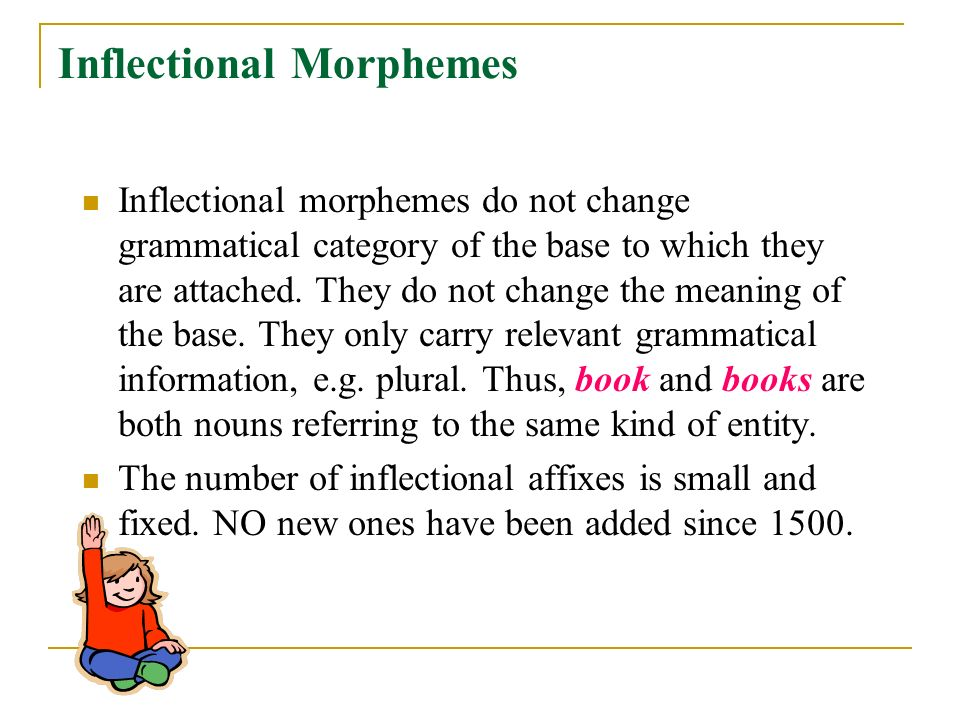 Inflectional Morphemes Inflectional morphemes do not change grammatical category of the base to which they are attached.