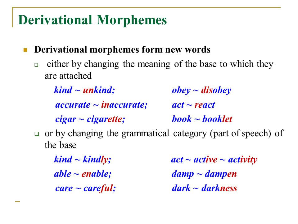 Derivational Morphemes Derivational morphemes form new words  either by changing the meaning of the base to which they are attached kind ~ unkind; obey ~ disobey accurate ~ inaccurate;act ~ react cigar ~ cigarette;book ~ booklet  or by changing the grammatical category (part of speech) of the base kind ~ kindly; act ~ active ~ activity able ~ enable; damp ~ dampen care ~ careful; dark ~ darkness