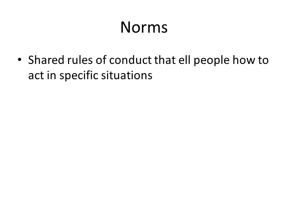 Norms Shared rules of conduct that ell people how to act in specific situations