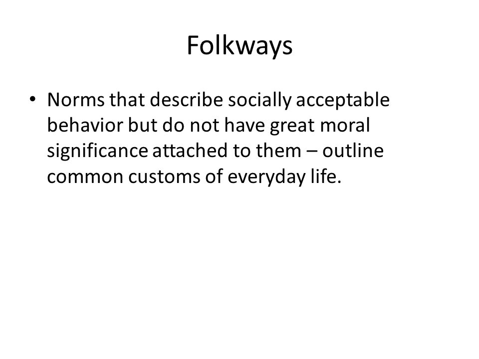 Folkways Norms that describe socially acceptable behavior but do not have great moral significance attached to them – outline common customs of everyday life.