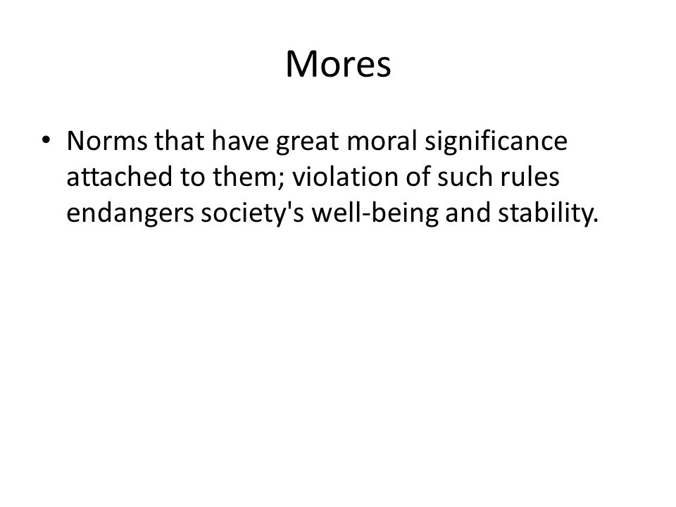 Mores Norms that have great moral significance attached to them; violation of such rules endangers society s well-being and stability.