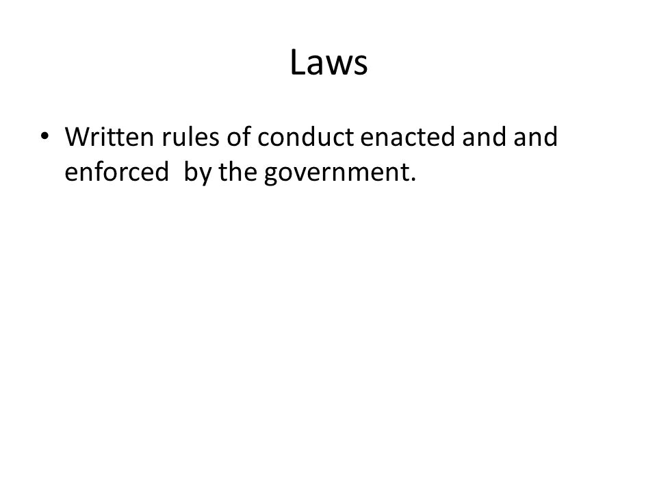 Laws Written rules of conduct enacted and and enforced by the government.
