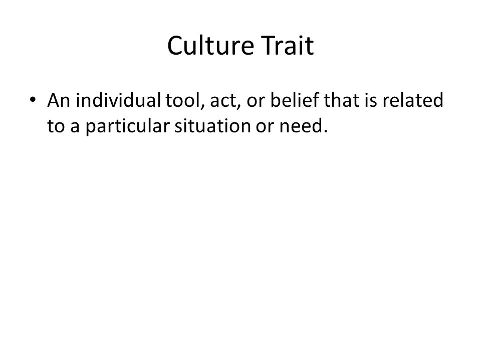 Culture Trait An individual tool, act, or belief that is related to a particular situation or need.