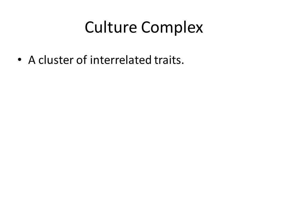Culture Complex A cluster of interrelated traits.