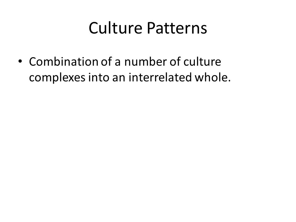 Culture Patterns Combination of a number of culture complexes into an interrelated whole.