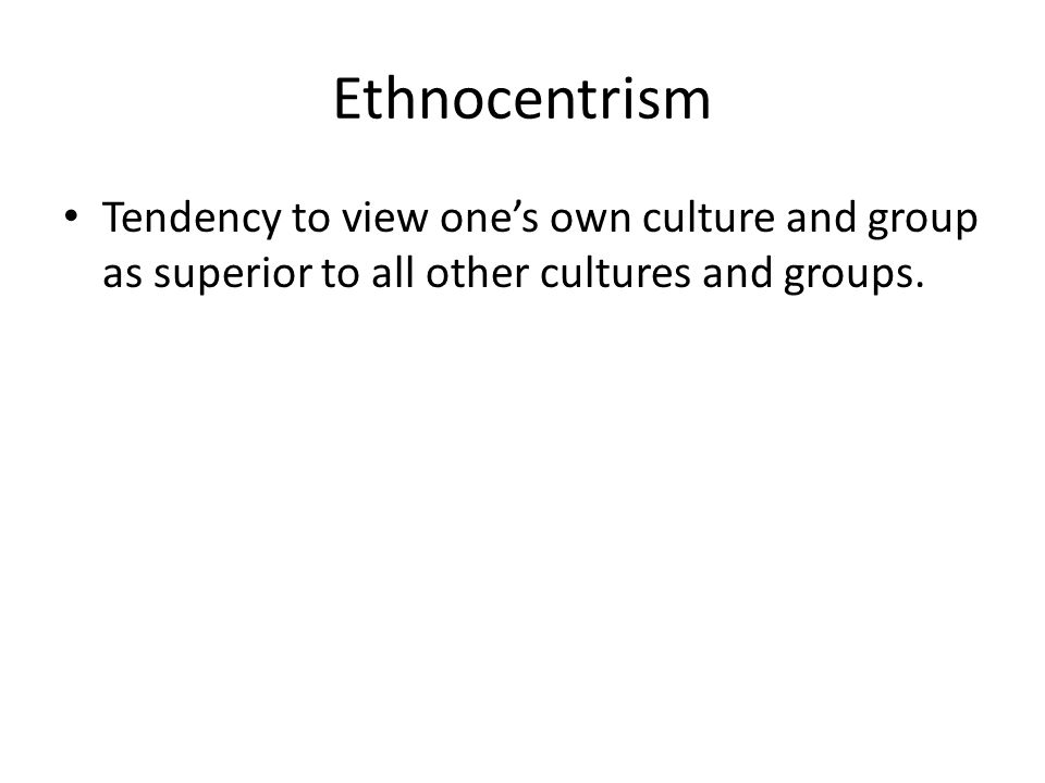Ethnocentrism Tendency to view one's own culture and group as superior to all other cultures and groups.