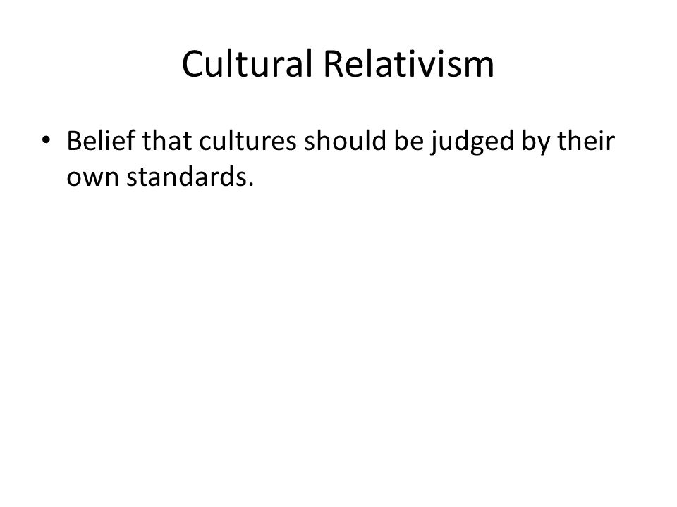 Cultural Relativism Belief that cultures should be judged by their own standards.
