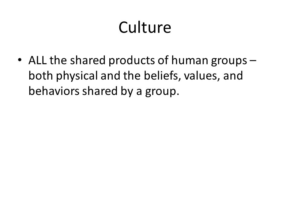 Culture ALL the shared products of human groups – both physical and the beliefs, values, and behaviors shared by a group.