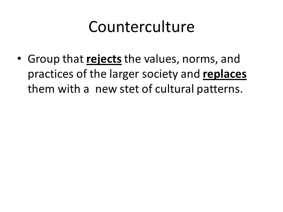 Counterculture Group that rejects the values, norms, and practices of the larger society and replaces them with a new stet of cultural patterns.