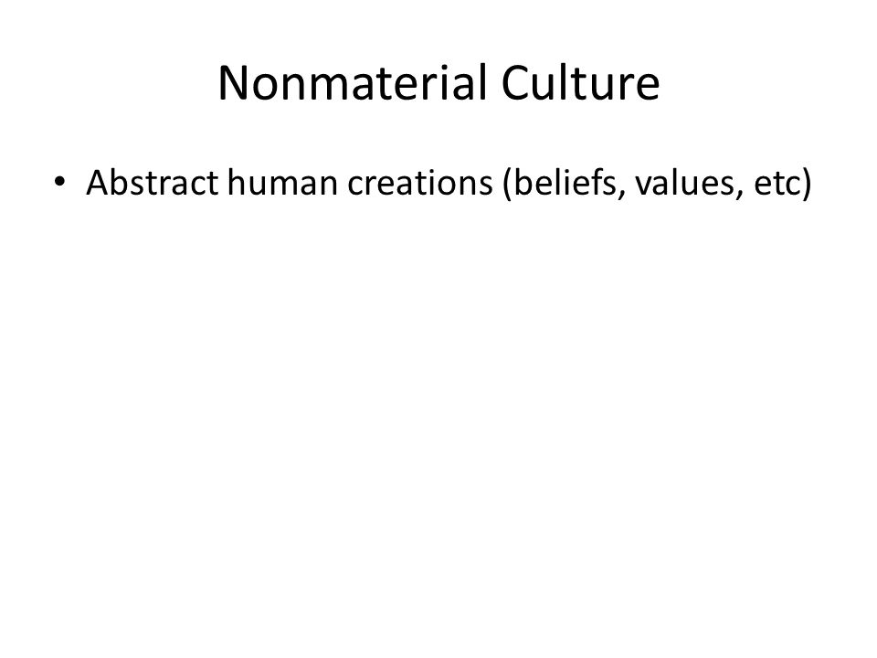 Nonmaterial Culture Abstract human creations (beliefs, values, etc)