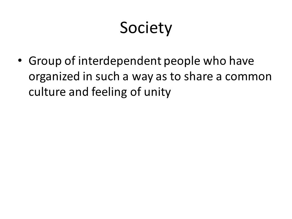 Society Group of interdependent people who have organized in such a way as to share a common culture and feeling of unity