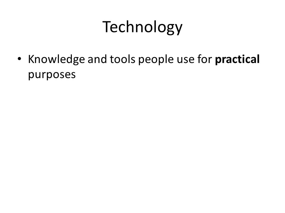 Technology Knowledge and tools people use for practical purposes