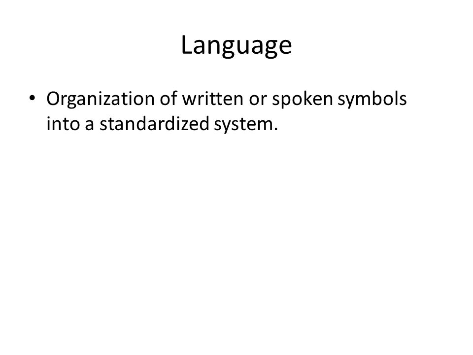 Language Organization of written or spoken symbols into a standardized system.