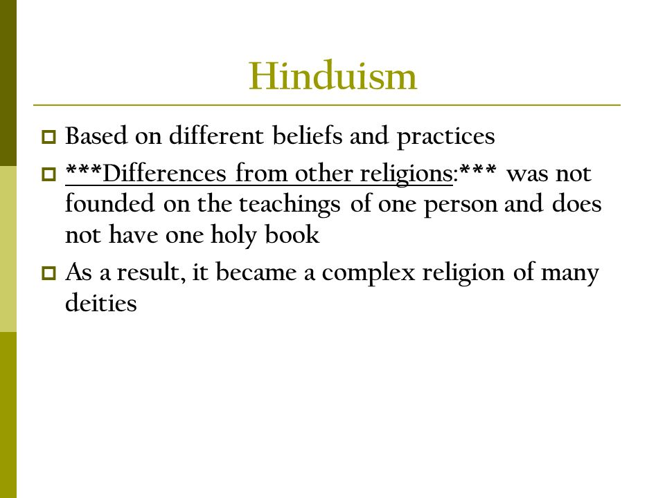 Hinduism  Based on different beliefs and practices  ***Differences from other religions:*** was not founded on the teachings of one person and does not have one holy book  As a result, it became a complex religion of many deities
