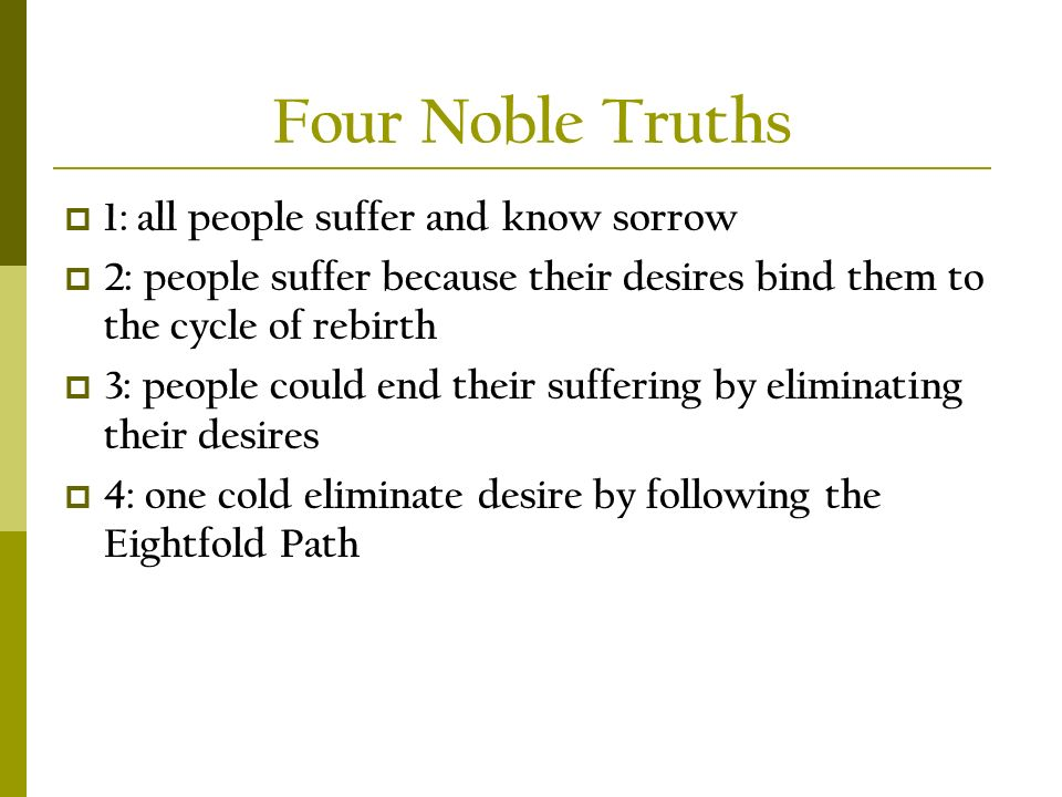 Four Noble Truths  1: all people suffer and know sorrow  2: people suffer because their desires bind them to the cycle of rebirth  3: people could end their suffering by eliminating their desires  4: one cold eliminate desire by following the Eightfold Path