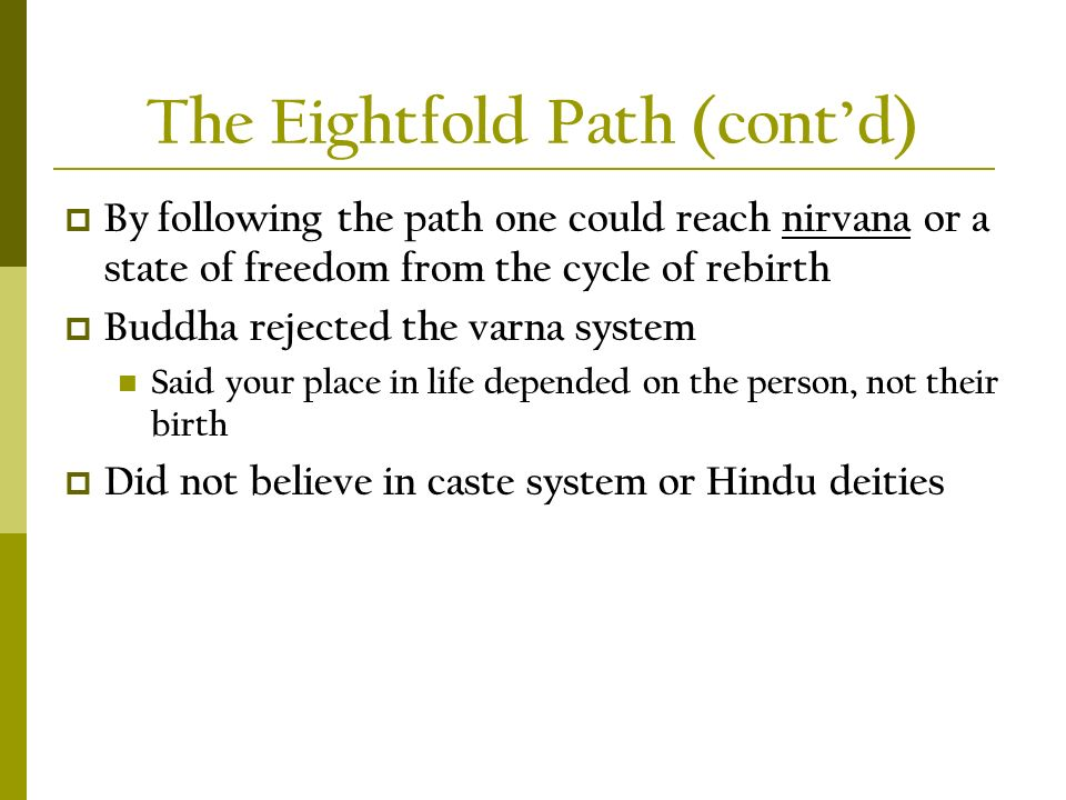 The Eightfold Path (cont'd)  By following the path one could reach nirvana or a state of freedom from the cycle of rebirth  Buddha rejected the varna system Said your place in life depended on the person, not their birth  Did not believe in caste system or Hindu deities