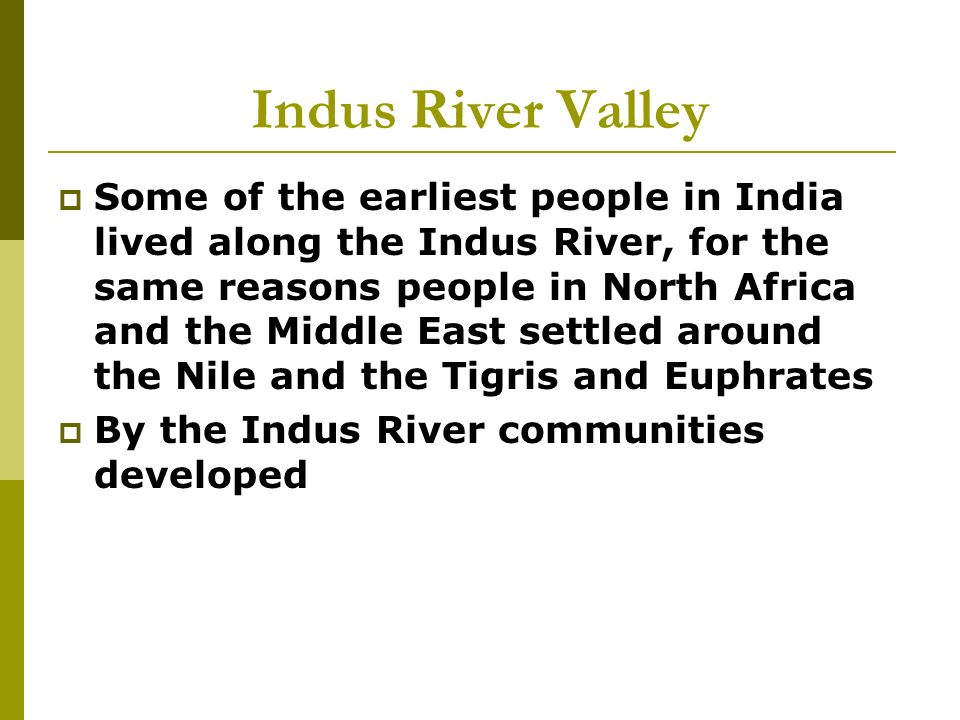 Indus River Valley  Some of the earliest people in India lived along the Indus River, for the same reasons people in North Africa and the Middle East settled around the Nile and the Tigris and Euphrates  By the Indus River communities developed