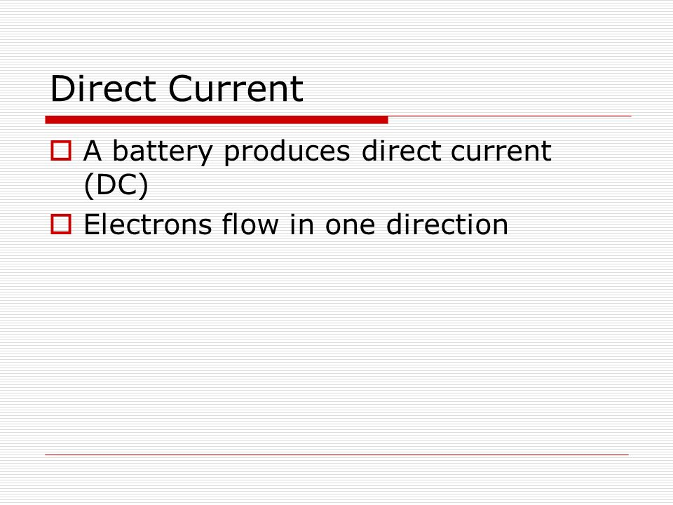 Direct Current  A battery produces direct current (DC)  Electrons flow in one direction