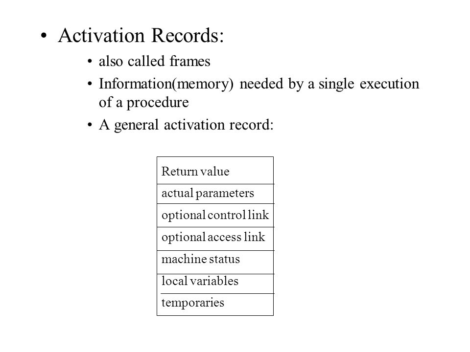 Activation Records: also called frames Information(memory) needed by a single execution of a procedure A general activation record: Return value actual parameters optional control link optional access link machine status local variables temporaries