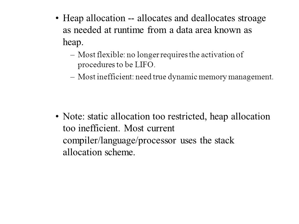 Heap allocation -- allocates and deallocates stroage as needed at runtime from a data area known as heap.