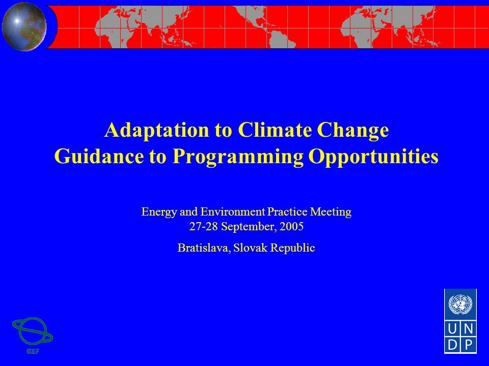 Adaptation to Climate Change Guidance to Programming Opportunities Energy and Environment Practice Meeting September, 2005 Bratislava, Slovak Republic