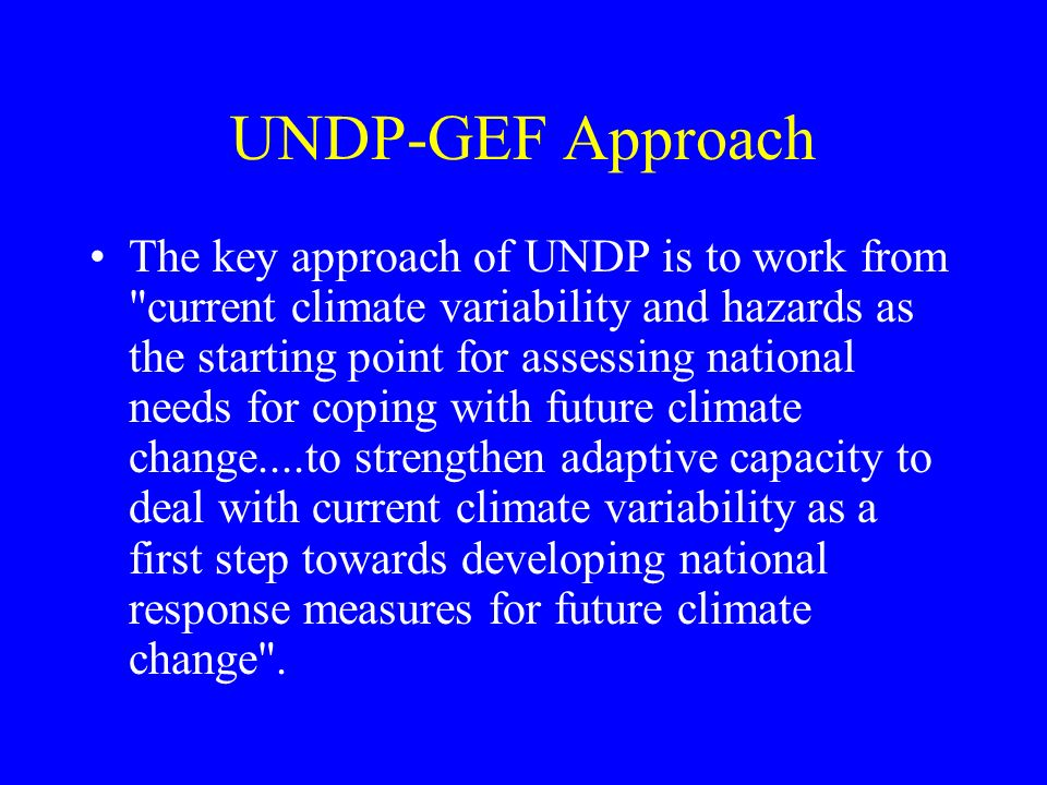 UNDP-GEF Approach The key approach of UNDP is to work from current climate variability and hazards as the starting point for assessing national needs for coping with future climate change....to strengthen adaptive capacity to deal with current climate variability as a first step towards developing national response measures for future climate change .
