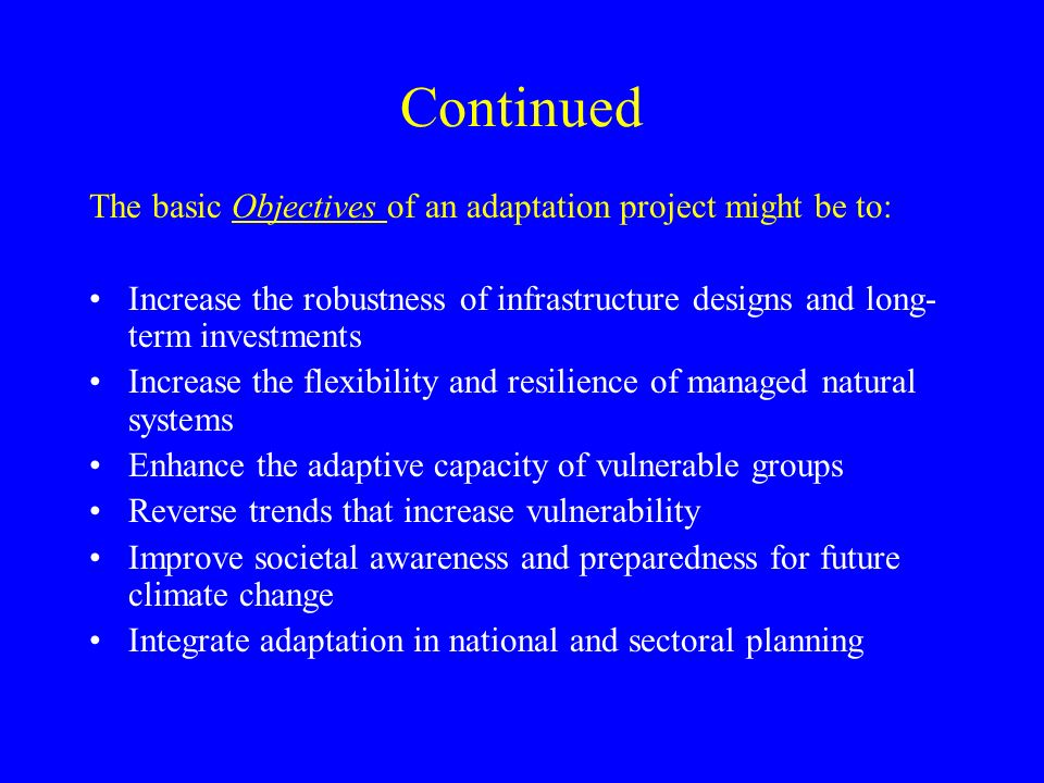 Continued The basic Objectives of an adaptation project might be to: Increase the robustness of infrastructure designs and long- term investments Increase the flexibility and resilience of managed natural systems Enhance the adaptive capacity of vulnerable groups Reverse trends that increase vulnerability Improve societal awareness and preparedness for future climate change Integrate adaptation in national and sectoral planning