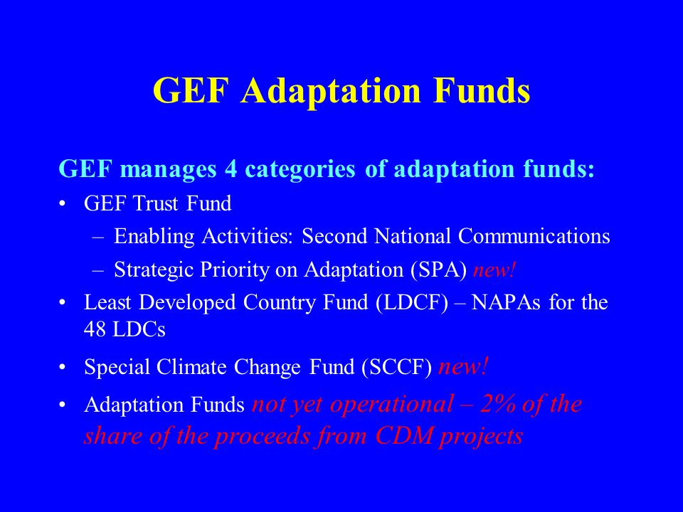GEF Adaptation Funds GEF manages 4 categories of adaptation funds: GEF Trust Fund –Enabling Activities: Second National Communications –Strategic Priority on Adaptation (SPA) new.