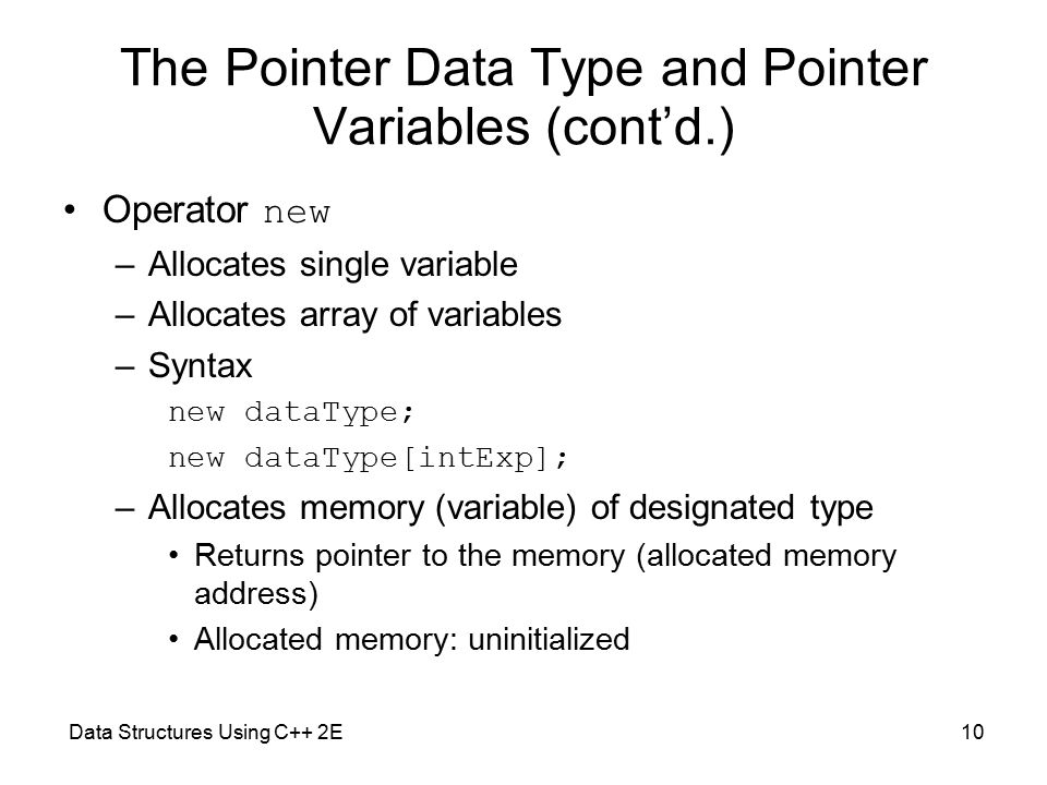 Data Structures Using C++ 2E10 The Pointer Data Type and Pointer Variables (cont'd.) Operator new –Allocates single variable –Allocates array of variables –Syntax new dataType; new dataType[intExp]; –Allocates memory (variable) of designated type Returns pointer to the memory (allocated memory address) Allocated memory: uninitialized