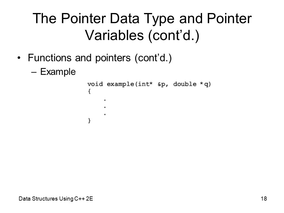 Data Structures Using C++ 2E18 The Pointer Data Type and Pointer Variables (cont'd.) Functions and pointers (cont'd.) –Example