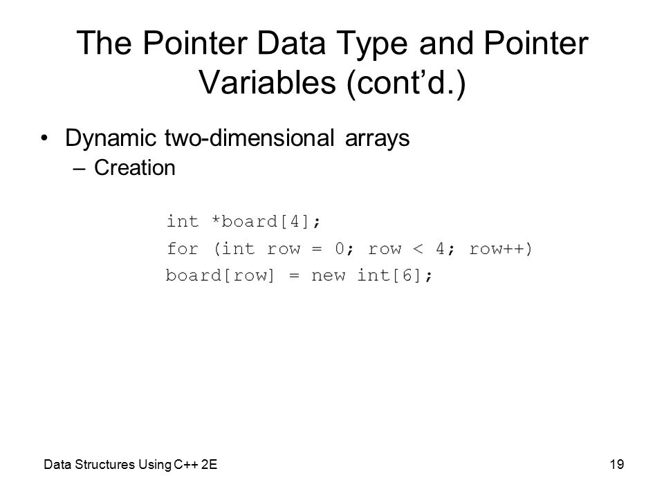 Data Structures Using C++ 2E19 The Pointer Data Type and Pointer Variables (cont'd.) Dynamic two-dimensional arrays –Creation