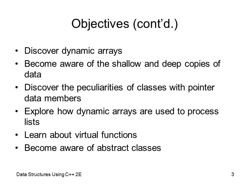 Data Structures Using C++ 2E3 Objectives (cont'd.) Discover dynamic arrays Become aware of the shallow and deep copies of data Discover the peculiarities of classes with pointer data members Explore how dynamic arrays are used to process lists Learn about virtual functions Become aware of abstract classes