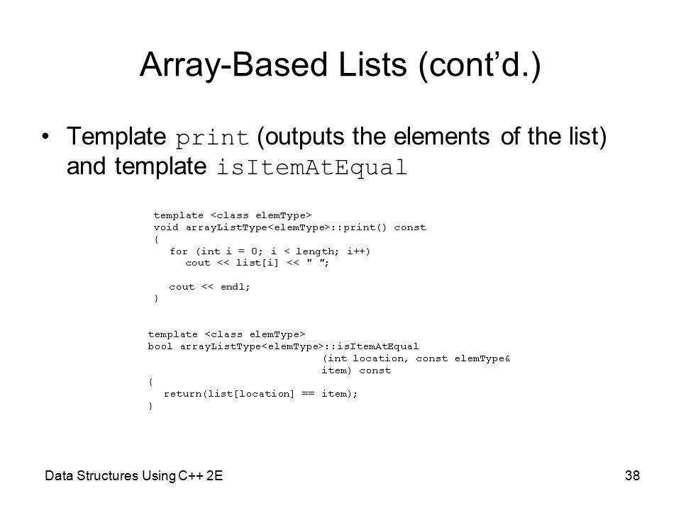 Data Structures Using C++ 2E38 Array-Based Lists (cont'd.) Template print (outputs the elements of the list) and template isItemAtEqual