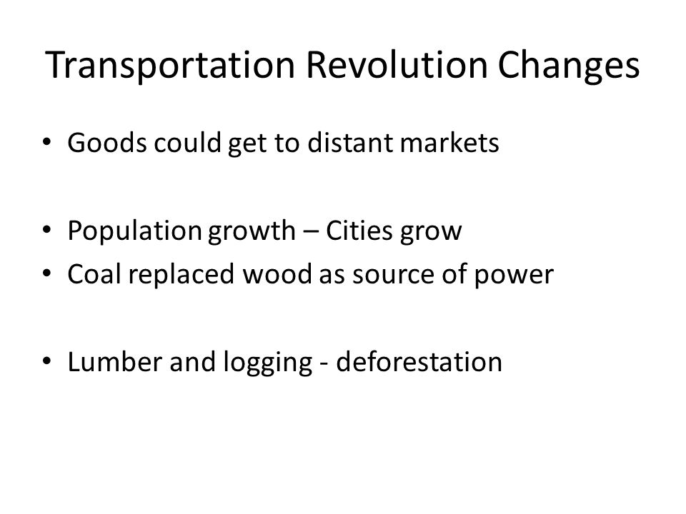 Transportation Revolution Changes Goods could get to distant markets Population growth – Cities grow Coal replaced wood as source of power Lumber and logging - deforestation